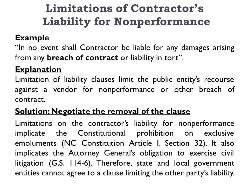 Limitations of Contractor's Liability for Nonperformance Example In no event shall Contractor be liable for any damages arising from any breach of contract or liability in tort .