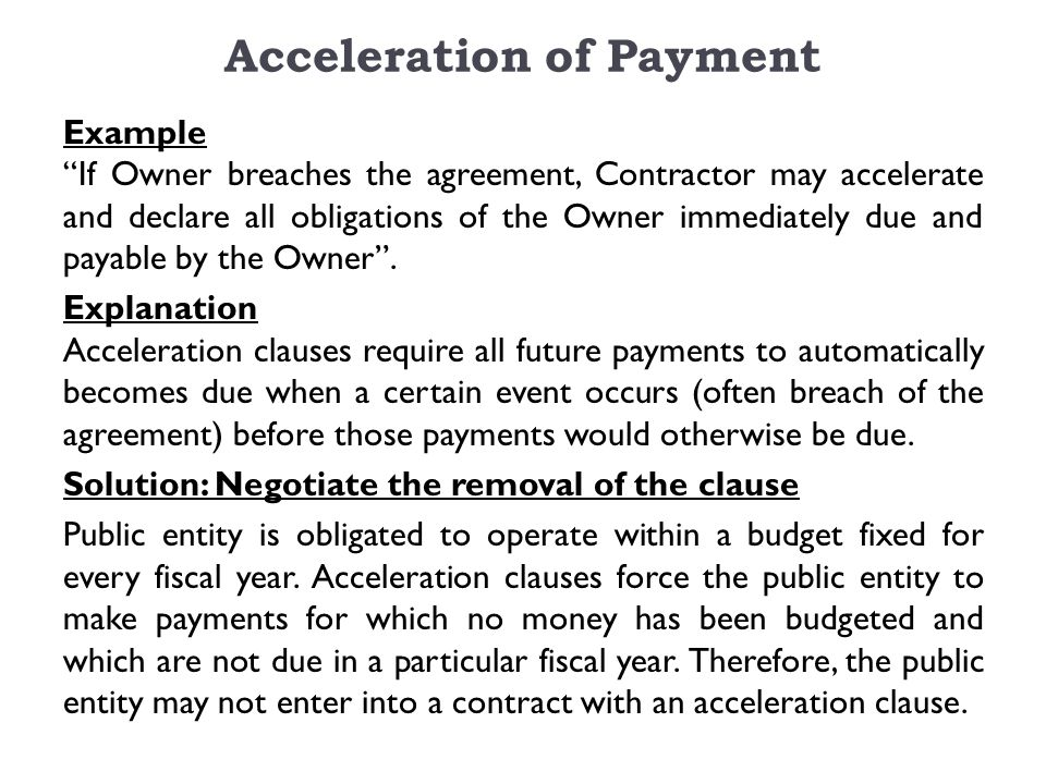 Acceleration of Payment Example If Owner breaches the agreement, Contractor may accelerate and declare all obligations of the Owner immediately due and payable by the Owner .