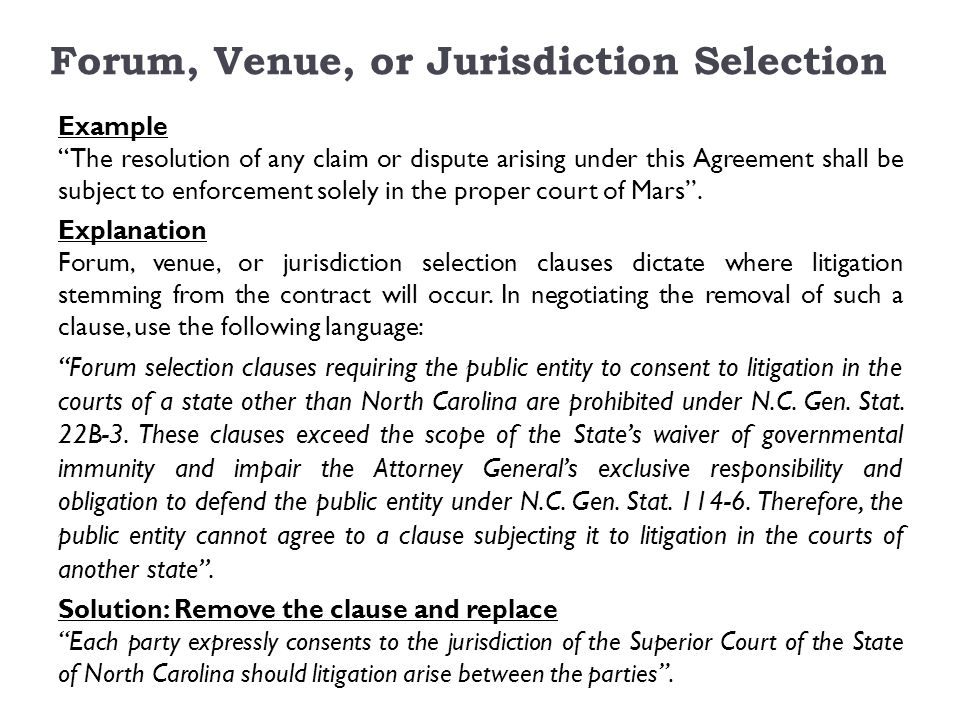 Forum, Venue, or Jurisdiction Selection Example The resolution of any claim or dispute arising under this Agreement shall be subject to enforcement solely in the proper court of Mars .