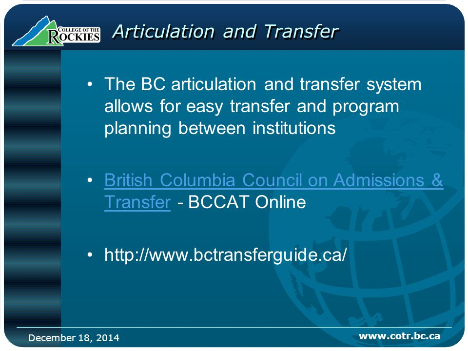 December 18, 2014 www.cotr.bc.ca Articulation and Transfer The BC articulation and transfer system allows for easy transfer and program planning between institutions British Columbia Council on Admissions & Transfer - BCCAT OnlineBritish Columbia Council on Admissions & Transfer http://www.bctransferguide.ca/