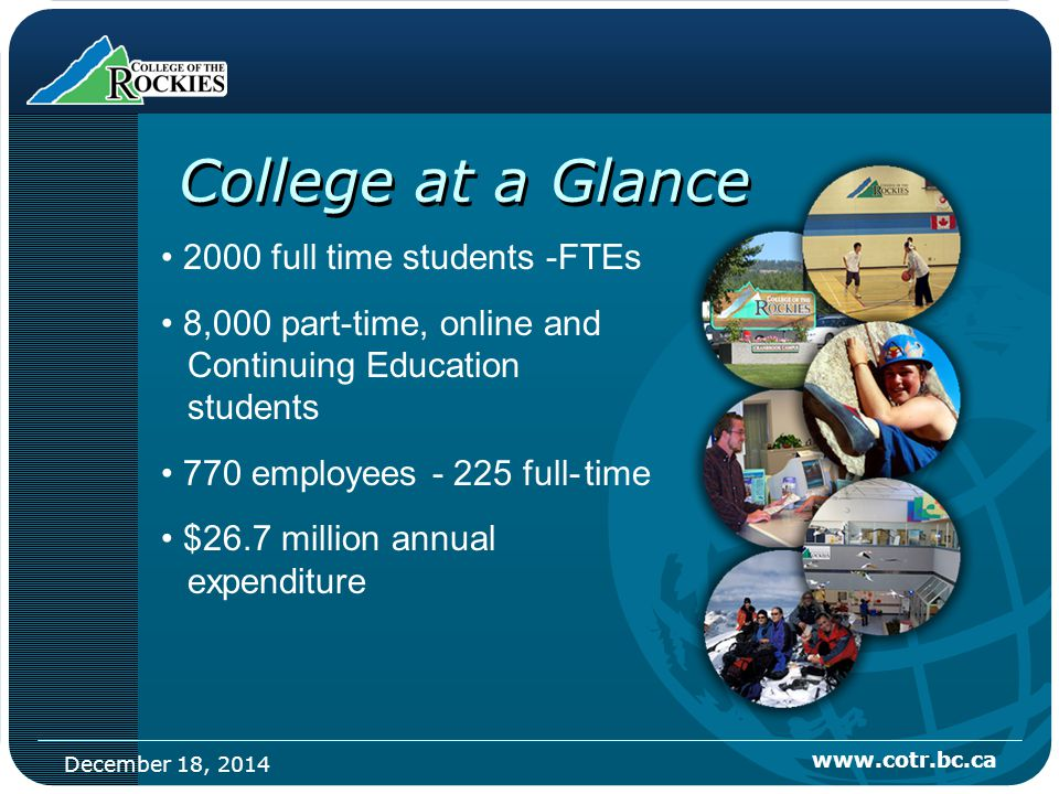 December 18, 2014 www.cotr.bc.ca College at a Glance 2000 full time students -FTEs 8,000 part-time, online and Continuing Education students 770 employees - 225 full-time $26.7 million annual expenditure