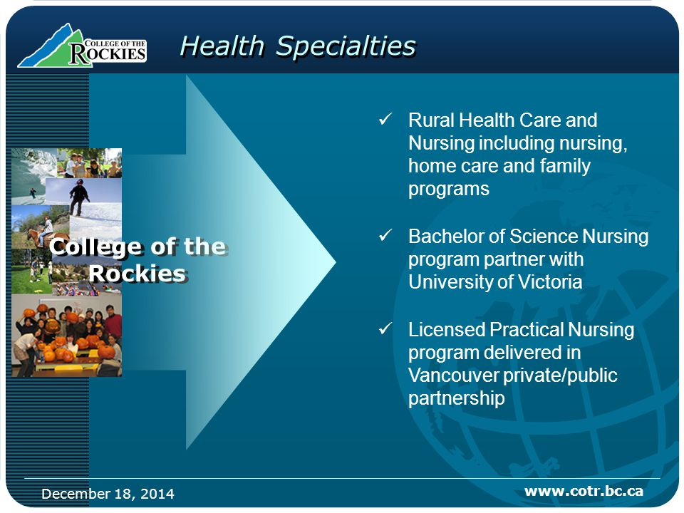 December 18, 2014 www.cotr.bc.ca Health Specialties Rural Health Care and Nursing including nursing, home care and family programs Bachelor of Science Nursing program partner with University of Victoria Licensed Practical Nursing program delivered in Vancouver private/public partnership College of the Rockies