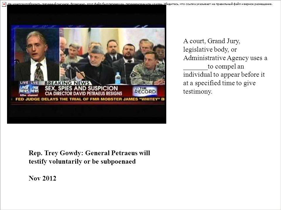 Rep. Trey Gowdy: General Petraeus will testify voluntarily or be subpoenaed Nov 2012 A court, Grand Jury, legislative body, or Administrative Agency u