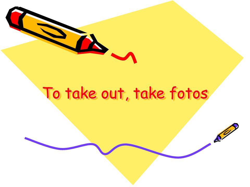 To take out, take fotos