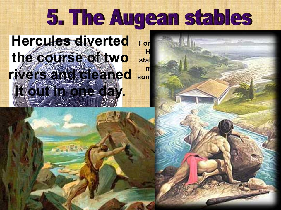 For the fifth labor, Eurystheus ordered Hercules to clean up King Augeas stables.