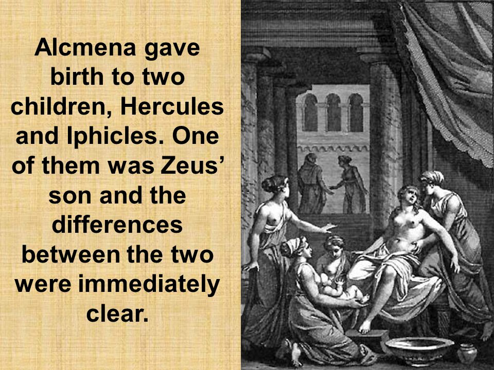 Alcmena gave birth to two children, Hercules and Iphicles.