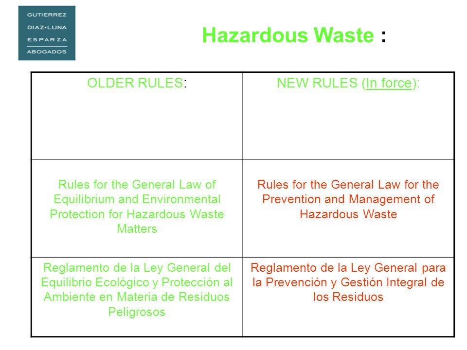 Hazardous Waste : OLDER RULES:NEW RULES (In force): Rules for the General Law of Equilibrium and Environmental Protection for Hazardous Waste Matters Rules for the General Law for the Prevention and Management of Hazardous Waste Reglamento de la Ley General del Equilibrio Ecológico y Protección al Ambiente en Materia de Residuos Peligrosos Reglamento de la Ley General para la Prevención y Gestión Integral de los Residuos