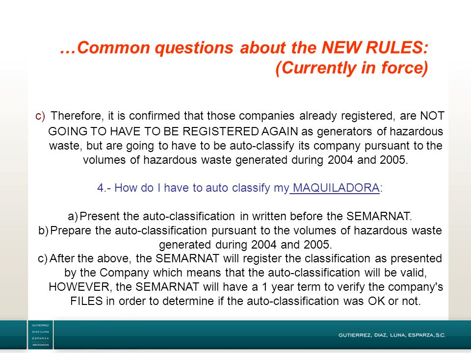 …Common questions about the NEW RULES: (Currently in force) c) Therefore, it is confirmed that those companies already registered, are NOT GOING TO HAVE TO BE REGISTERED AGAIN as generators of hazardous waste, but are going to have to be auto-classify its company pursuant to the volumes of hazardous waste generated during 2004 and 2005.