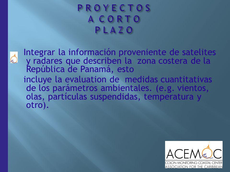 17 Integrar la información proveniente de satelites y radares que describen la zona costera de la República de Panamá, esto incluye la evaluation de medidas cuantitativas de los parámetros ambientales.