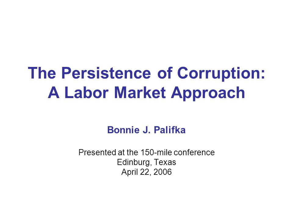 The Persistence of Corruption: A Labor Market Approach Bonnie J. Palifka Presented at the 150-mile conference Edinburg, Texas April 22, 2006