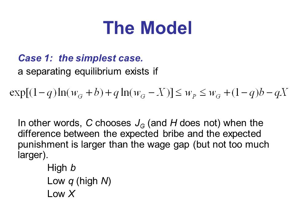 The Model Case 1: the simplest case. a separating equilibrium exists if In other words, C chooses J G (and H does not) when the difference between the