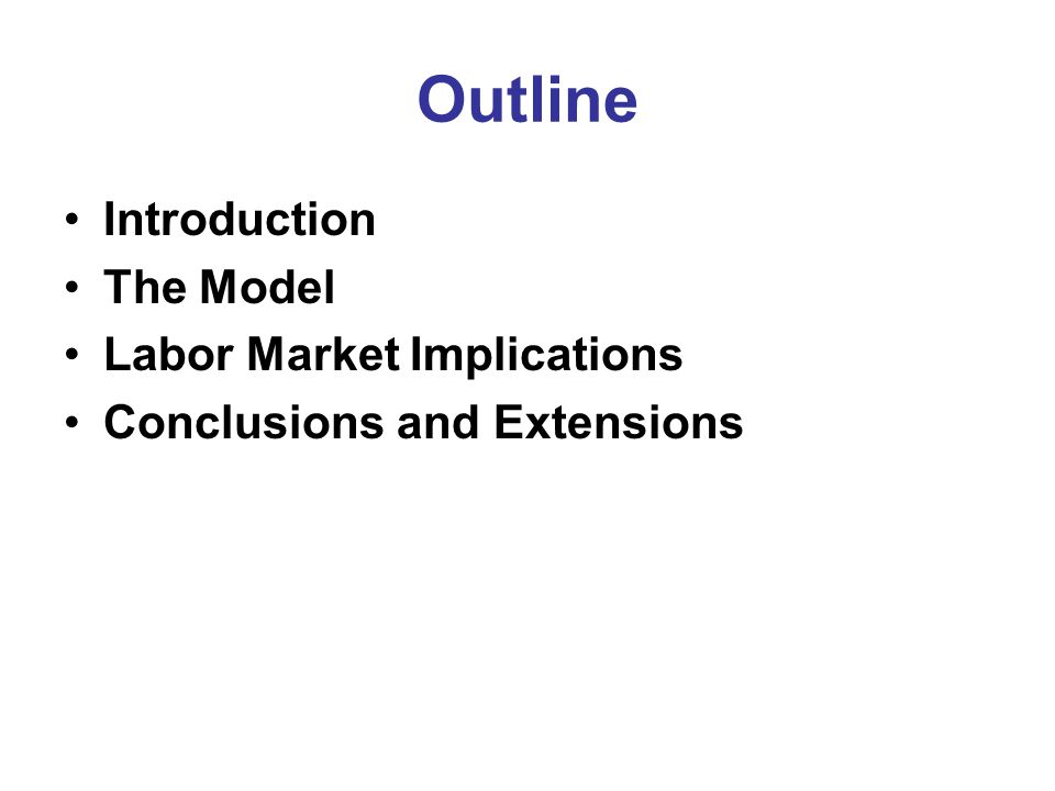 Outline Introduction The Model Labor Market Implications Conclusions and Extensions