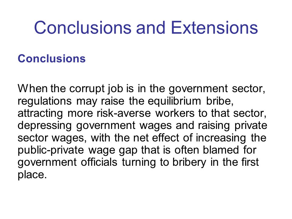 Conclusions and Extensions Conclusions When the corrupt job is in the government sector, regulations may raise the equilibrium bribe, attracting more risk-averse workers to that sector, depressing government wages and raising private sector wages, with the net effect of increasing the public-private wage gap that is often blamed for government officials turning to bribery in the first place.