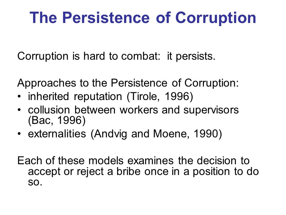 The Persistence of Corruption Corruption is hard to combat: it persists. Approaches to the Persistence of Corruption: inherited reputation (Tirole, 19