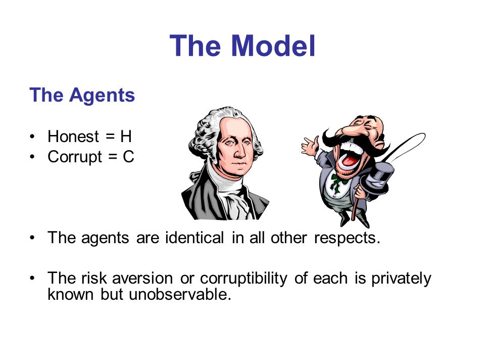 The Model The Agents Honest = H Corrupt = C The agents are identical in all other respects. The risk aversion or corruptibility of each is privately k