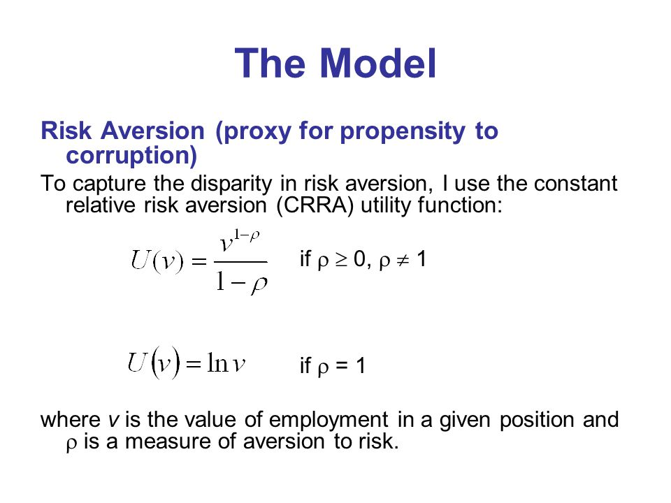 The Model Risk Aversion (proxy for propensity to corruption) To capture the disparity in risk aversion, I use the constant relative risk aversion (CRRA) utility function: if   0,   1 if  = 1 where v is the value of employment in a given position and  is a measure of aversion to risk.