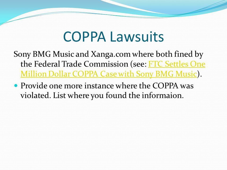 COPPA Lawsuits Sony BMG Music and Xanga.com where both fined by the Federal Trade Commission (see: FTC Settles One Million Dollar COPPA Case with Sony BMG Music).FTC Settles One Million Dollar COPPA Case with Sony BMG Music Provide one more instance where the COPPA was violated.