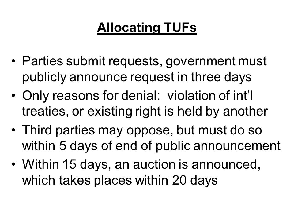 Allocating TUFs Parties submit requests, government must publicly announce request in three days Only reasons for denial: violation of int'l treaties, or existing right is held by another Third parties may oppose, but must do so within 5 days of end of public announcement Within 15 days, an auction is announced, which takes places within 20 days