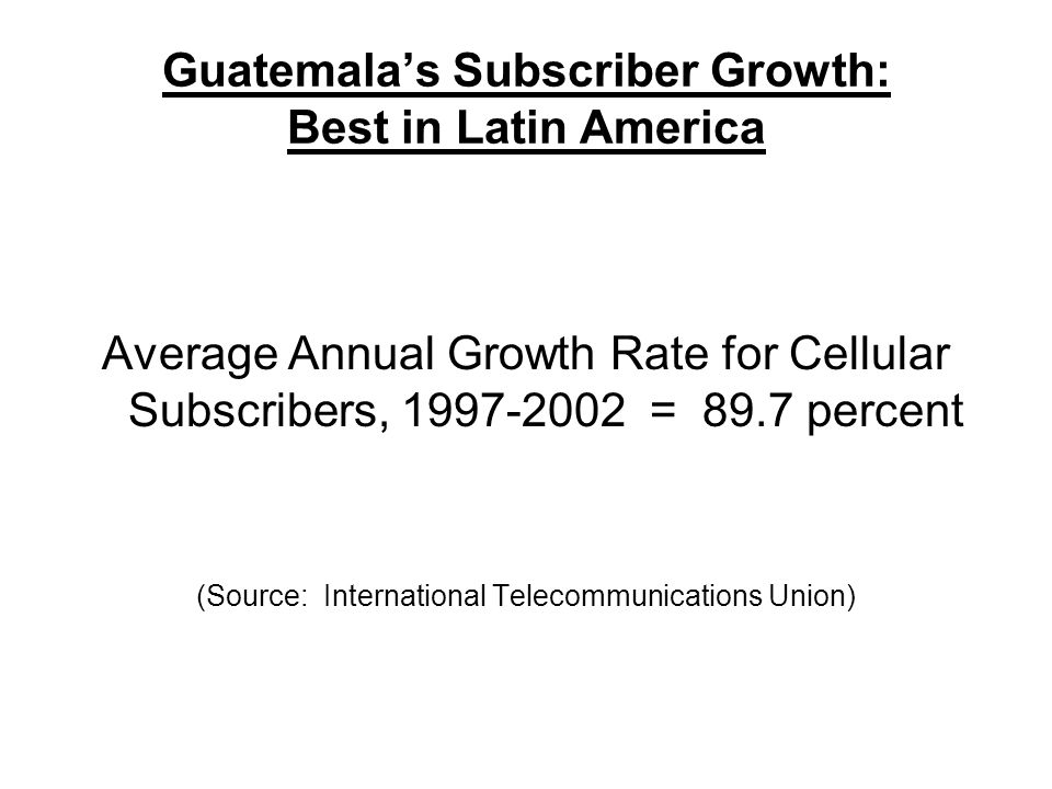 Guatemala's Subscriber Growth: Best in Latin America Average Annual Growth Rate for Cellular Subscribers, 1997-2002 = 89.7 percent (Source: International Telecommunications Union)