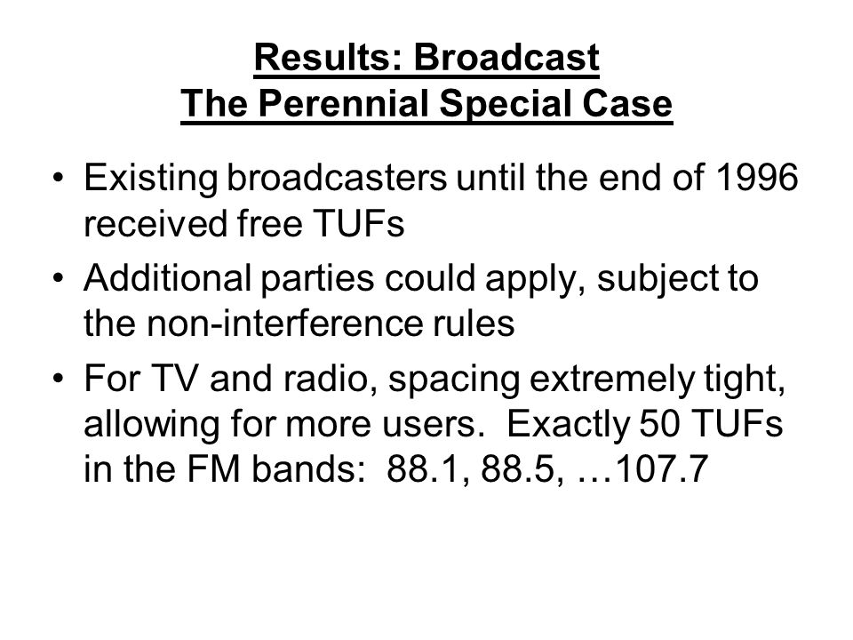 Results: Broadcast The Perennial Special Case Existing broadcasters until the end of 1996 received free TUFs Additional parties could apply, subject to the non-interference rules For TV and radio, spacing extremely tight, allowing for more users.