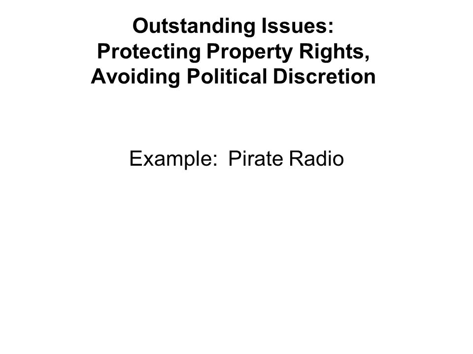Outstanding Issues: Protecting Property Rights, Avoiding Political Discretion Example: Pirate Radio
