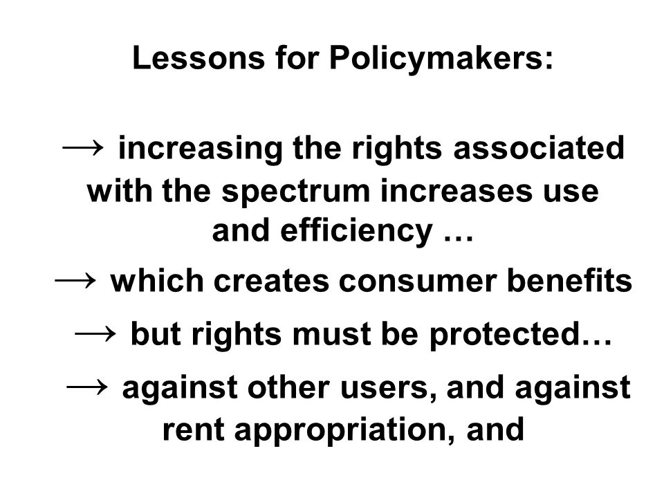 Lessons for Policymakers: → increasing the rights associated with the spectrum increases use and efficiency … → which creates consumer benefits → but