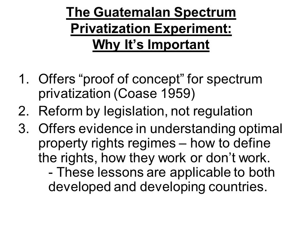 "The Guatemalan Spectrum Privatization Experiment: Why It's Important 1.Offers ""proof of concept"" for spectrum privatization (Coase 1959) 2.Reform by l"