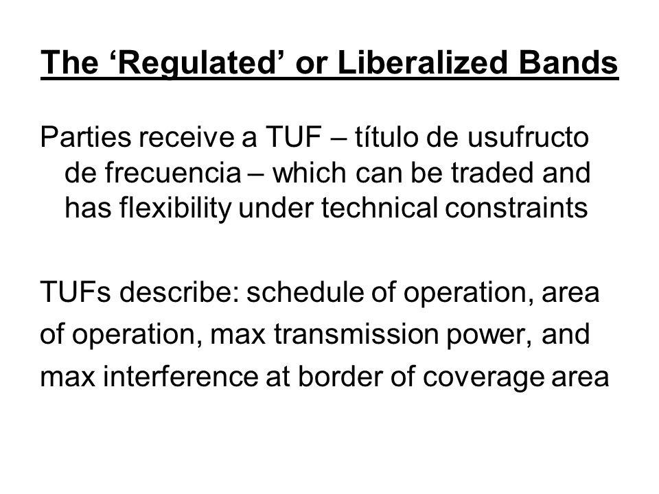 The 'Regulated' or Liberalized Bands Parties receive a TUF – título de usufructo de frecuencia – which can be traded and has flexibility under technical constraints TUFs describe: schedule of operation, area of operation, max transmission power, and max interference at border of coverage area
