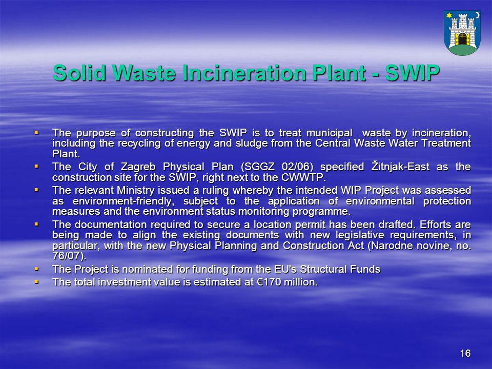 16 Solid Waste Incineration Plant - SWIP  The purpose of constructing the SWIP is to treat municipal waste by incineration, including the recycling of energy and sludge from the Central Waste Water Treatment Plant.