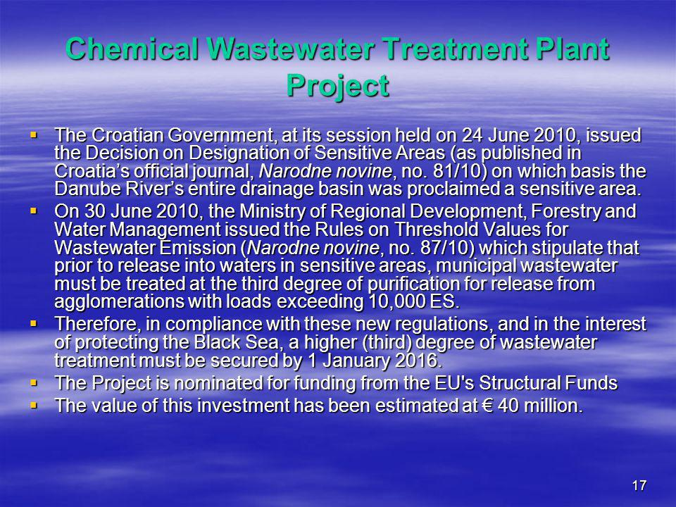 17 Chemical Wastewater Treatment Plant Project  The Croatian Government, at its session held on 24 June 2010, issued the Decision on Designation of Sensitive Areas (as published in Croatia's official journal, Narodne novine, no.
