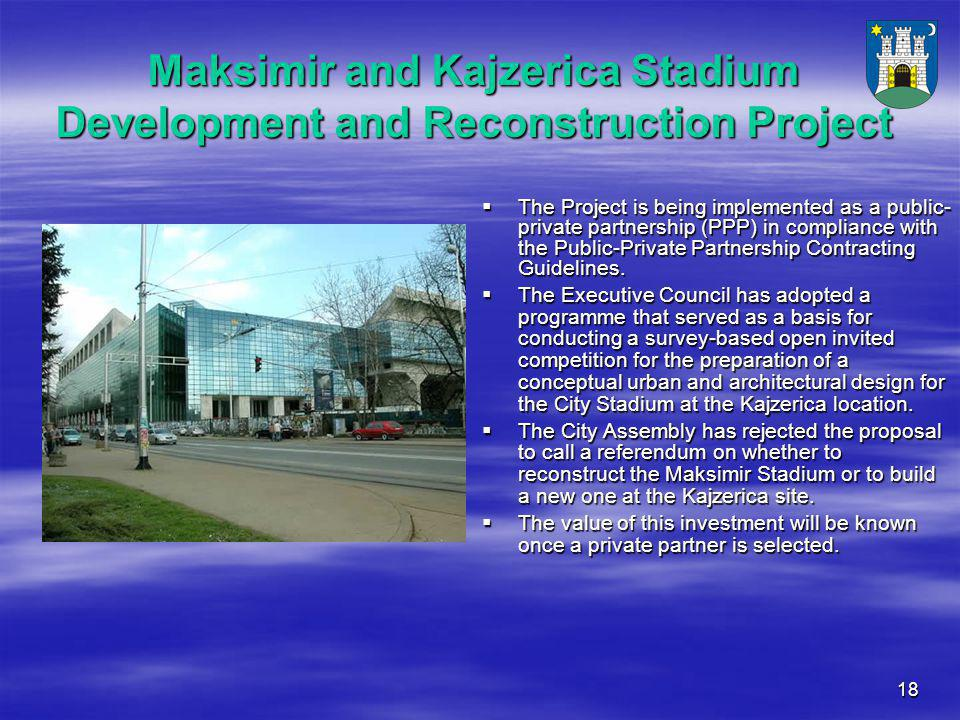 18 Maksimir and Kajzerica Stadium Development and Reconstruction Project  The Project is being implemented as a public- private partnership (PPP) in compliance with the Public-Private Partnership Contracting Guidelines.