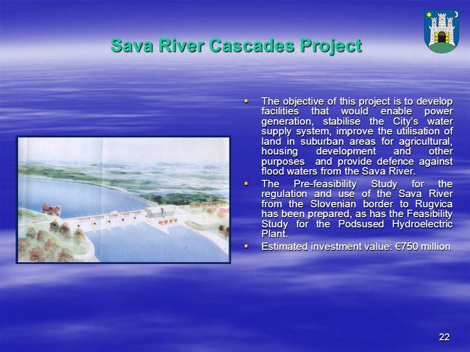 22 Sava River Cascades Project  The objective of this project is to develop facilities that would enable power generation, stabilise the City's water supply system, improve the utilisation of land in suburban areas for agricultural, housing development and other purposes and provide defence against flood waters from the Sava River.