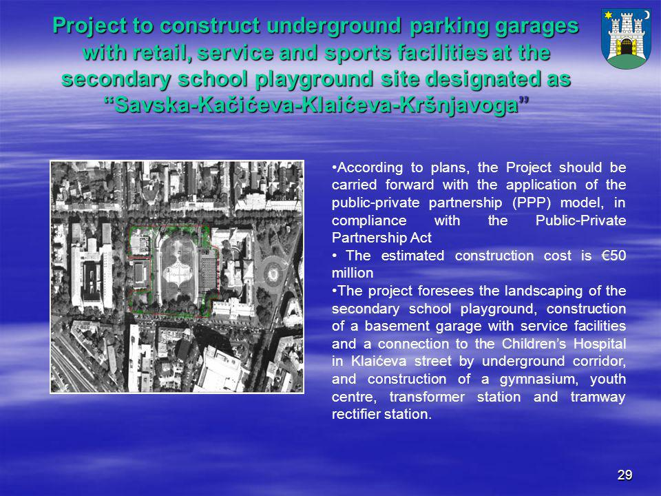 29 Project to construct underground parking garages with retail, service and sports facilities at the secondary school playground site designated as Savska-Kačićeva-Klaićeva-Kršnjavoga According to plans, the Project should be carried forward with the application of the public-private partnership (PPP) model, in compliance with the Public-Private Partnership Act The estimated construction cost is €50 million The project foresees the landscaping of the secondary school playground, construction of a basement garage with service facilities and a connection to the Children's Hospital in Klaićeva street by underground corridor, and construction of a gymnasium, youth centre, transformer station and tramway rectifier station.