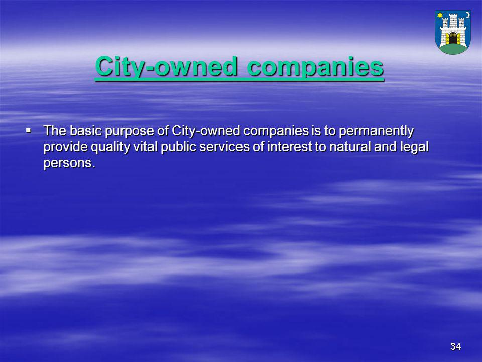 34 City-owned companies  The basic purpose of City-owned companies is to permanently provide quality vital public services of interest to natural and legal persons.