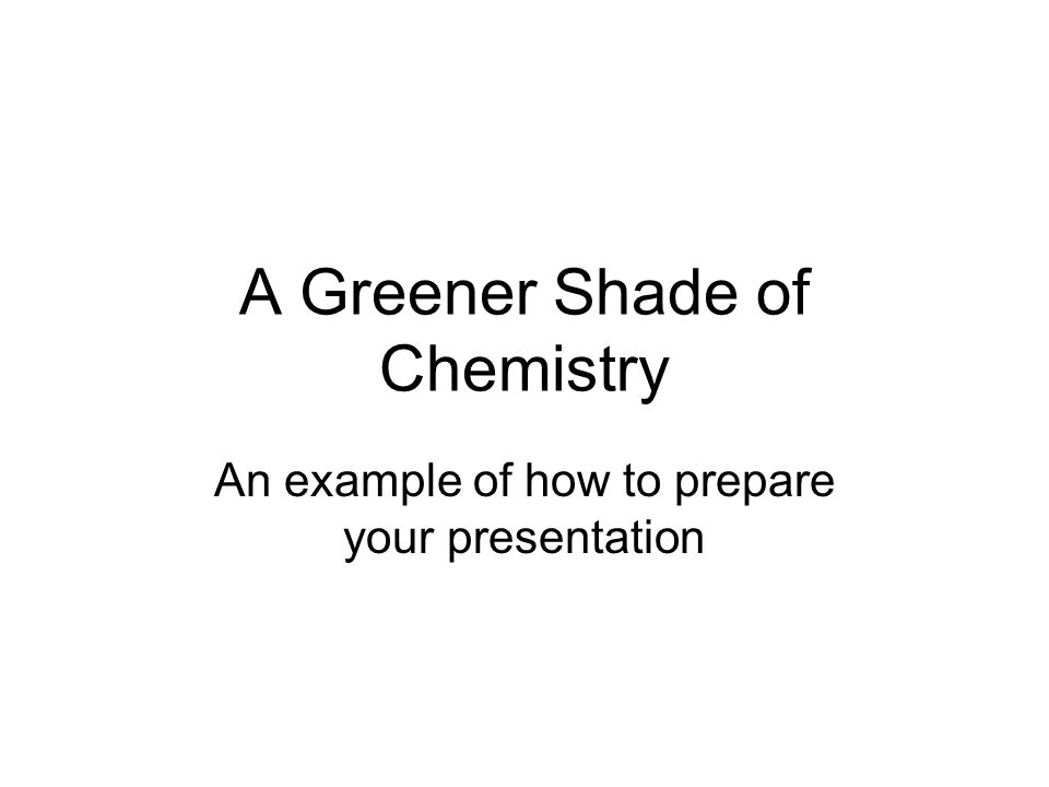 A Greener Shade of Chemistry An example of how to prepare your presentation