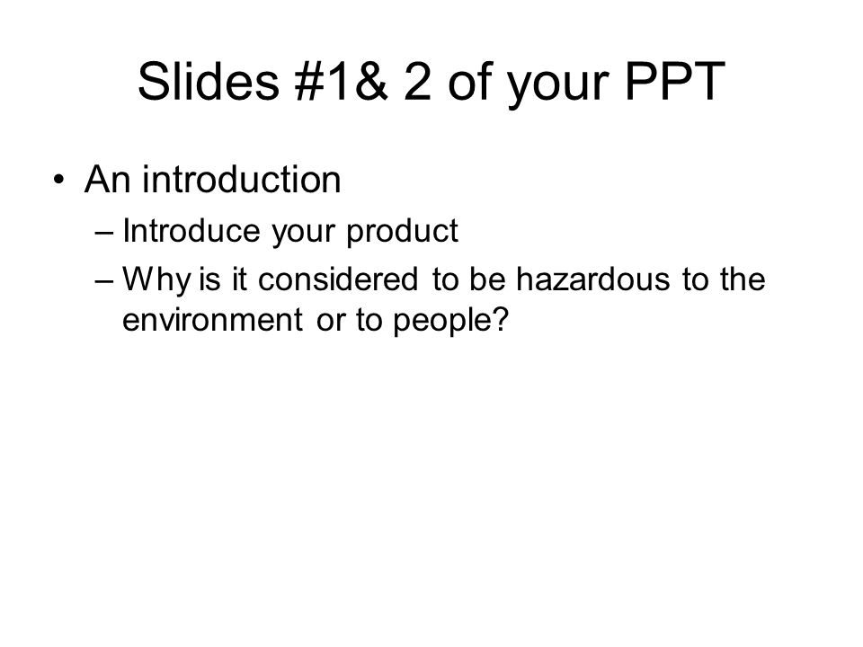 Slides #1& 2 of your PPT An introduction –Introduce your product –Why is it considered to be hazardous to the environment or to people?