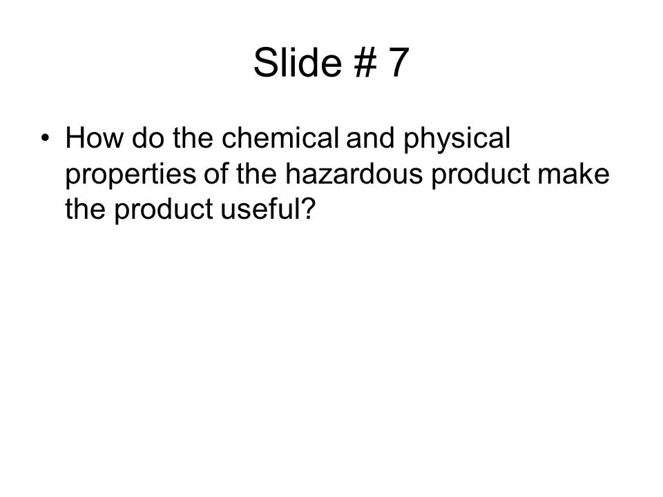 Slide # 7 How do the chemical and physical properties of the hazardous product make the product useful?