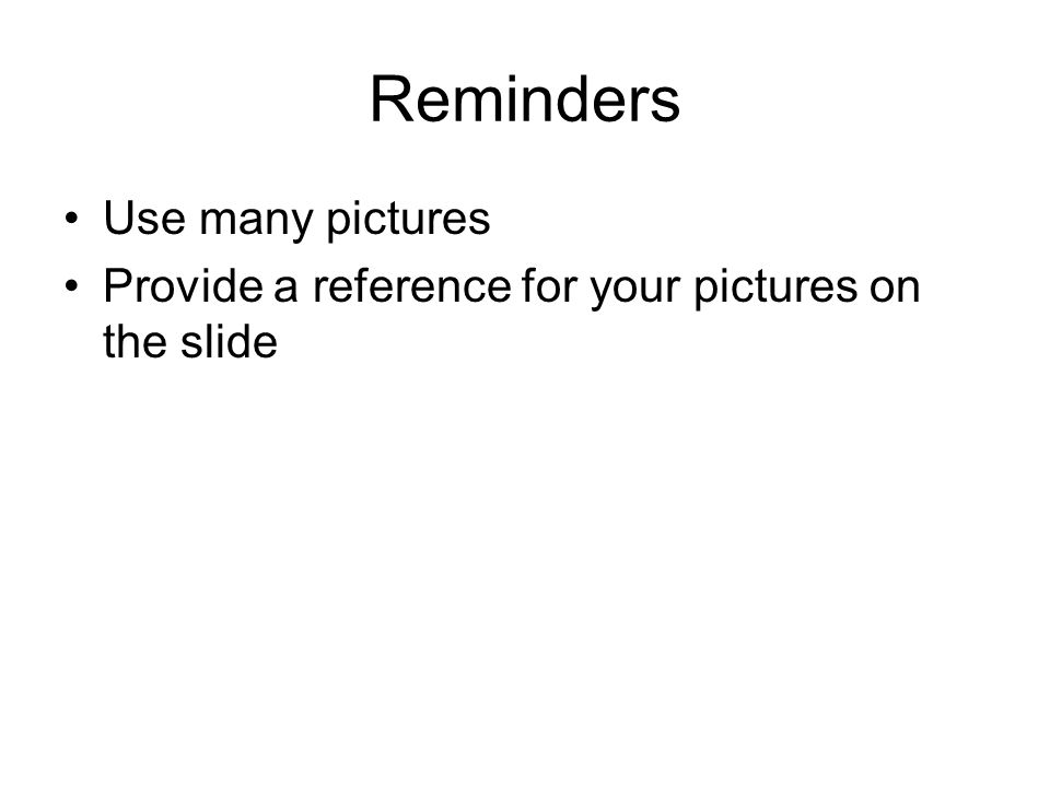 Reminders Use many pictures Provide a reference for your pictures on the slide