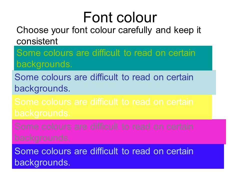 Font colour Some colours are difficult to read on certain backgrounds. Choose your font colour carefully and keep it consistent