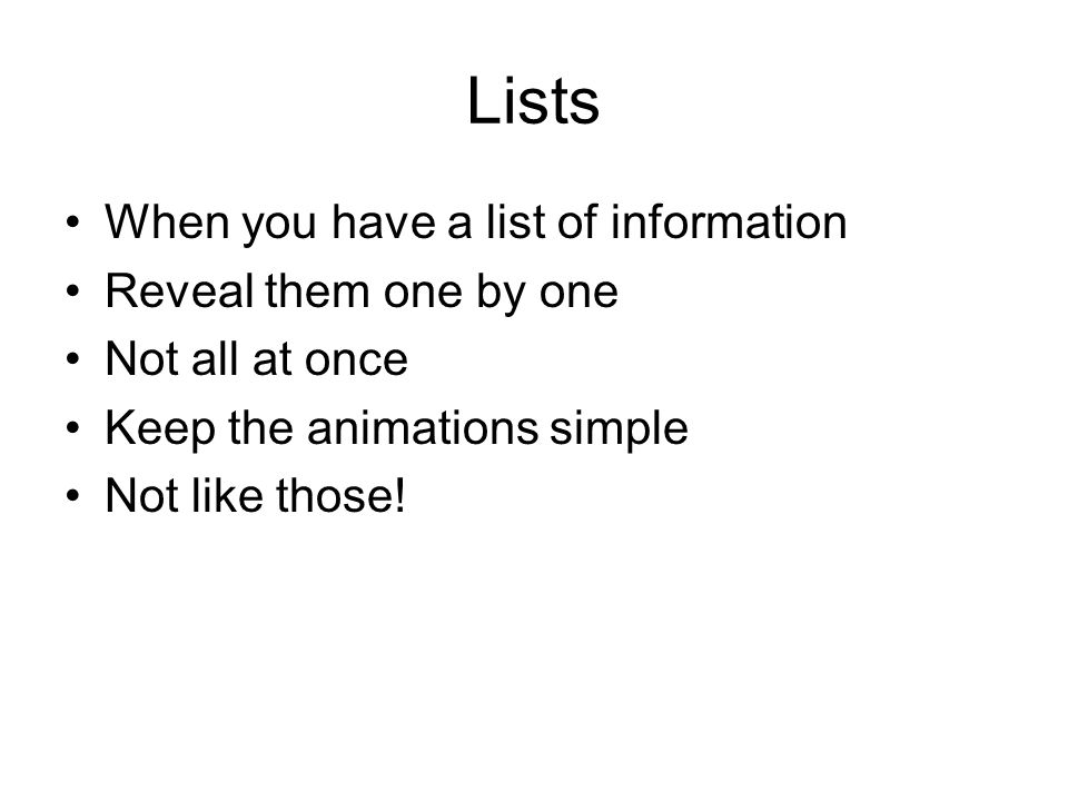 Lists When you have a list of information Reveal them one by one Not all at once Keep the animations simple Not like those!