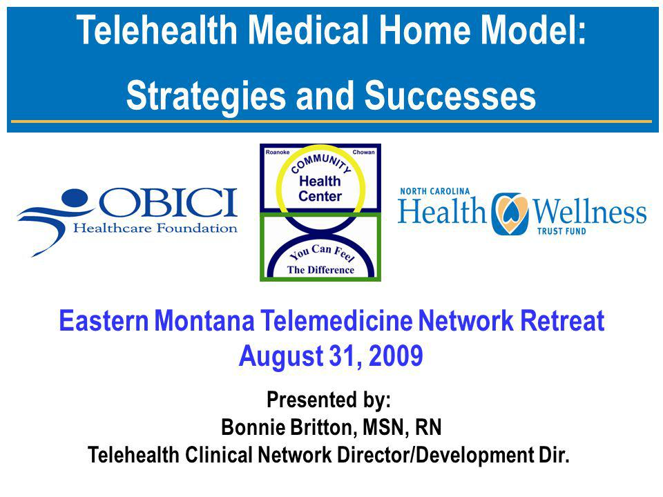 Telehealth Medical Home Model: Strategies and Successes Presented by: Bonnie Britton, MSN, RN Telehealth Clinical Network Director/Development Dir.