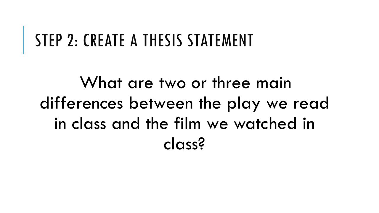 STEP 2: CREATE A THESIS STATEMENT What are two or three main differences between the play we read in class and the film we watched in class?