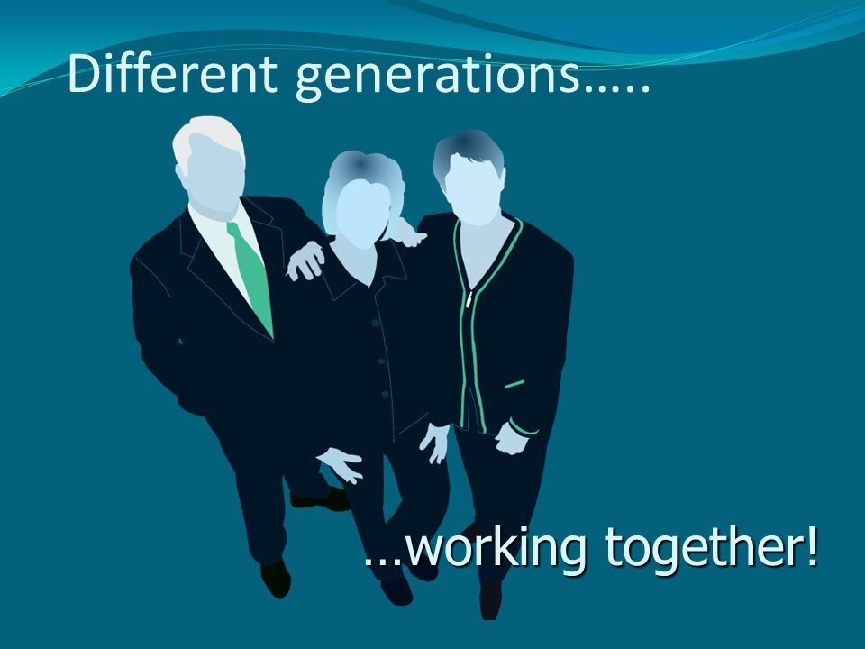 Different generations….. …working together!