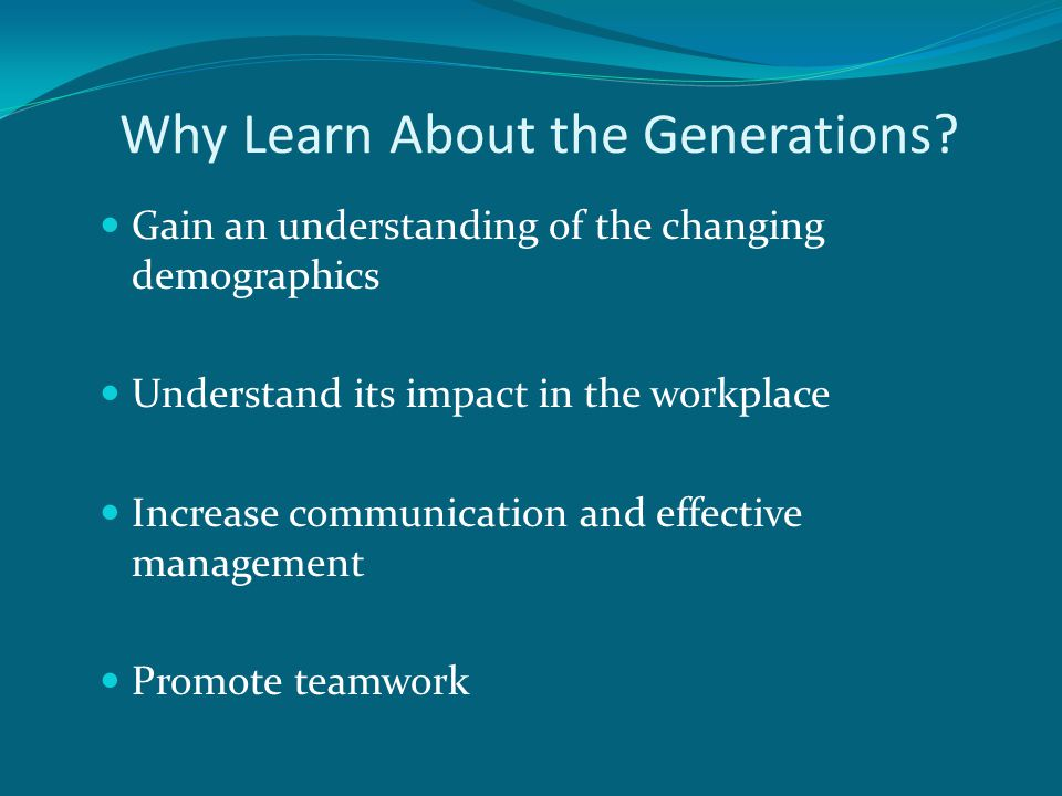 Why Learn About the Generations? Gain an understanding of the changing demographics Understand its impact in the workplace Increase communication and