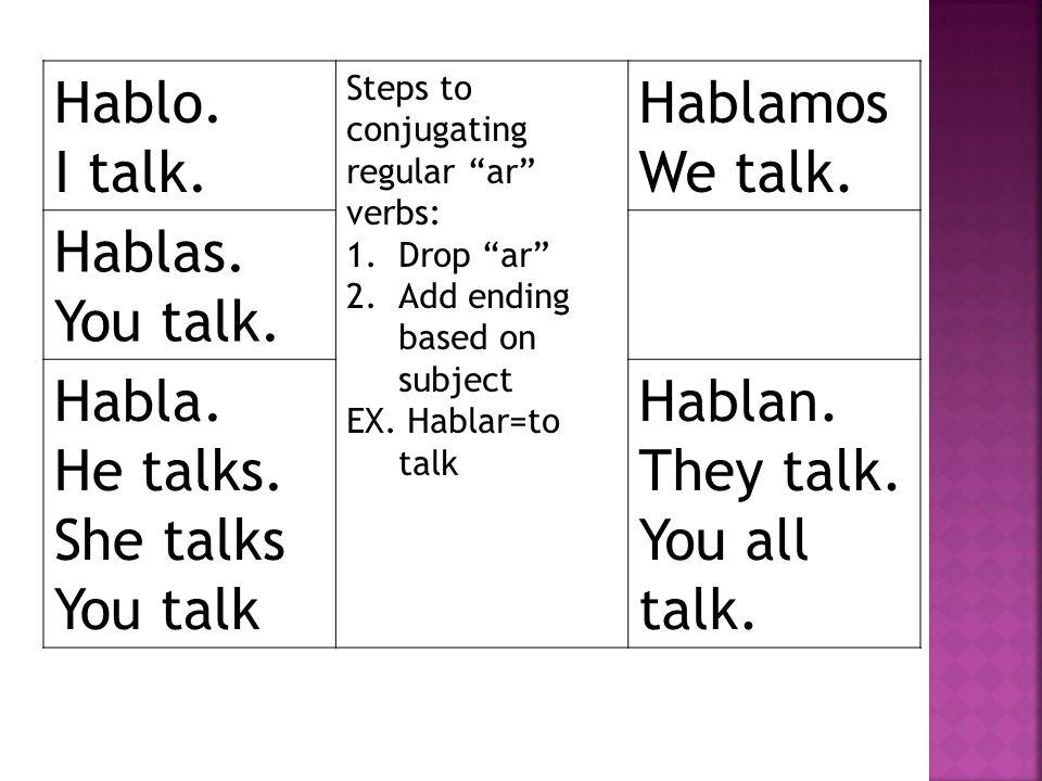 """Hablo. I talk. Steps to conjugating regular """"ar"""" verbs: 1.Drop """"ar"""" 2.Add ending based on subject EX. Hablar=to talk Hablamos We talk. Hablas. You tal"""