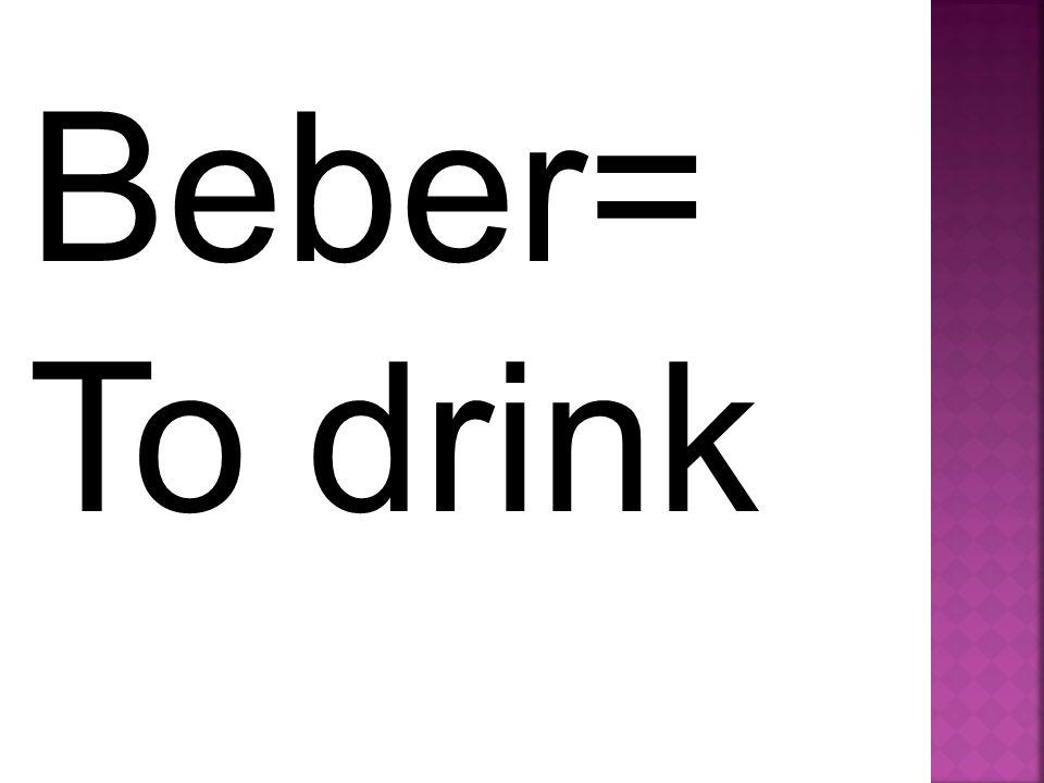 Beber= To drink