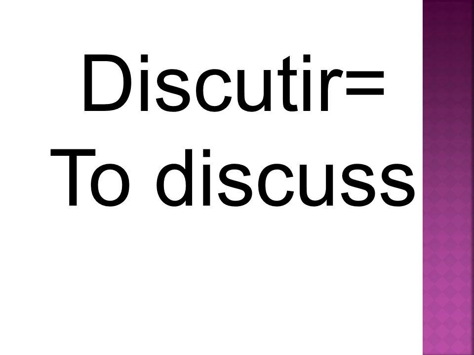 Discutir= To discuss