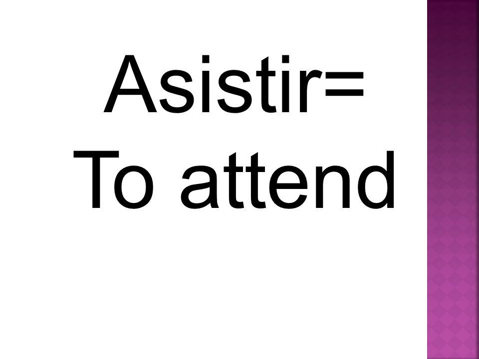 Asistir= To attend