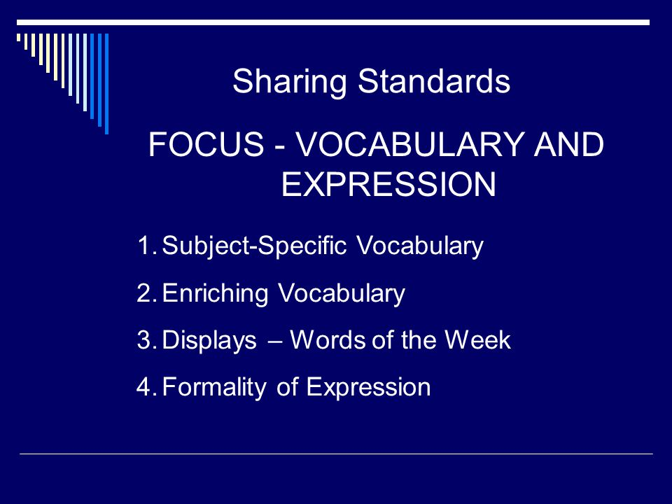 Sharing Standards FOCUS - VOCABULARY AND EXPRESSION 1.Subject-Specific Vocabulary 2.Enriching Vocabulary 3.Displays – Words of the Week 4.Formality of
