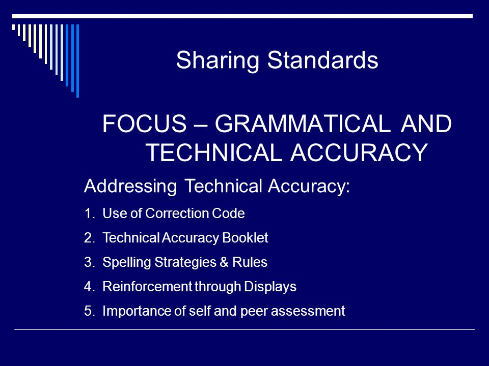 Sharing Standards FOCUS – GRAMMATICAL AND TECHNICAL ACCURACY Addressing Technical Accuracy: 1.Use of Correction Code 2.Technical Accuracy Booklet 3.Sp